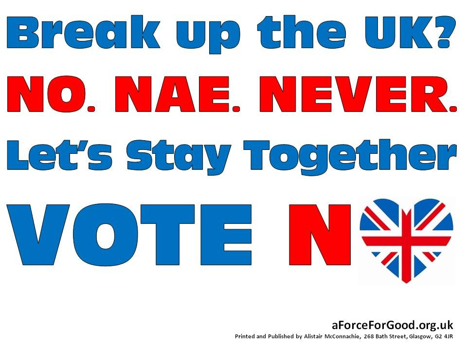 Break up the UK. No. Nae. Never. Let's Stay Together. Vote No.